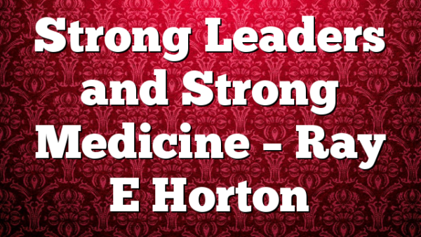 Strong Leaders and Strong Medicine – Ray E Horton