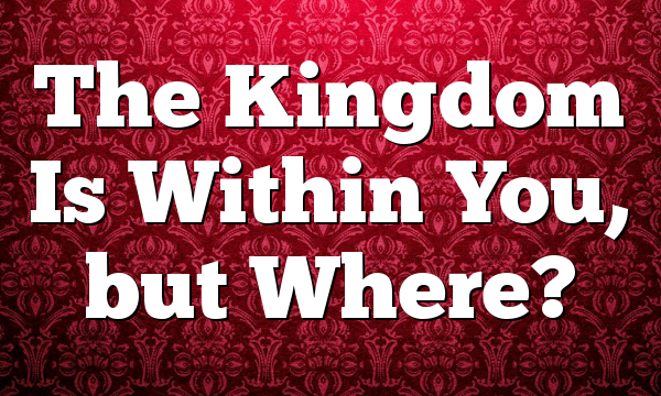 The Kingdom Is Within You, but Where?
