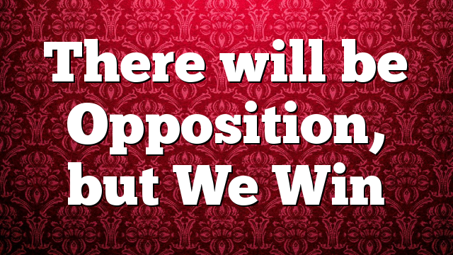 There will be Opposition, but We Win