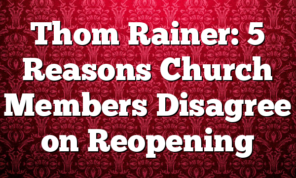 Thom Rainer: 5 Reasons Church Members Disagree on Reopening