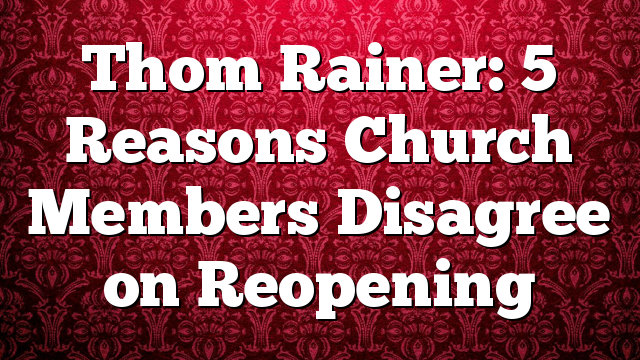 Thom Rainer: 5 Reasons Church Members Disagree on Reopening