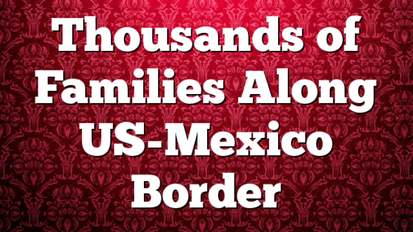 Thousands of Families Along US-Mexico Border