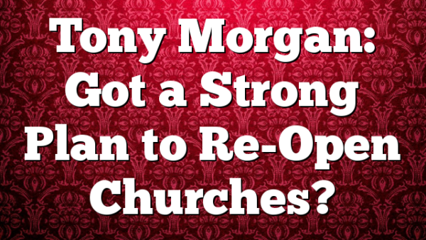 Tony Morgan: Got a Strong Plan to Re-Open Churches?