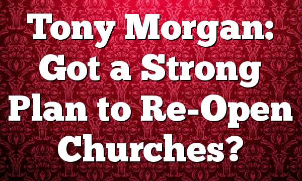 Tony Morgan: Got a Strong Plan to Re-Open Churches?