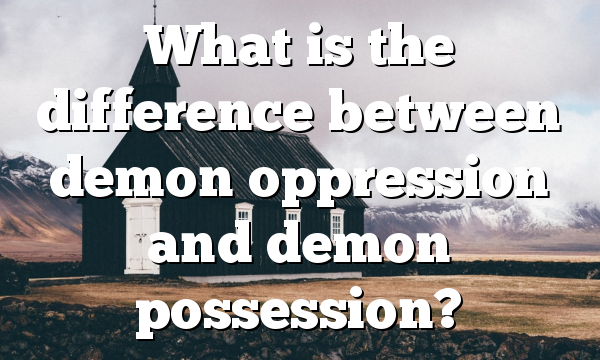 What is the difference between demon oppression and demon possession?