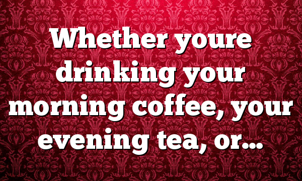 Whether youre drinking your morning coffee, your evening tea, or…