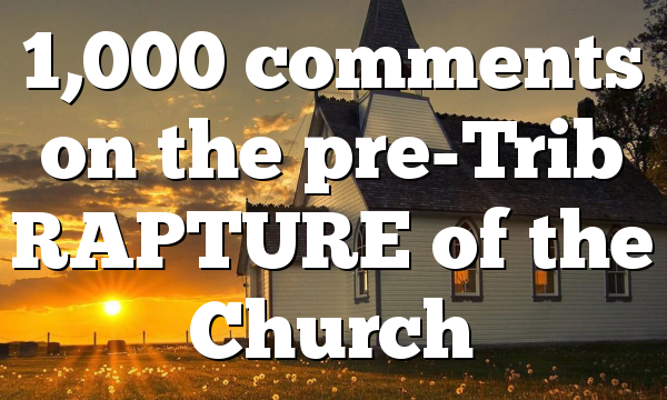 1,000 comments on the pre-Trib RAPTURE of the Church