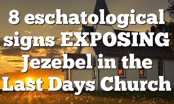 8 eschatological signs EXPOSING Jezebel in the Last Days Church