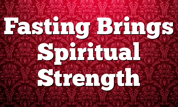Fasting Brings Spiritual Strength