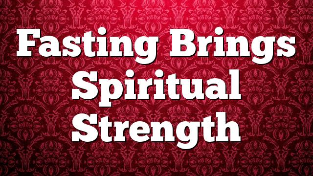 Fasting Brings Spiritual Strength