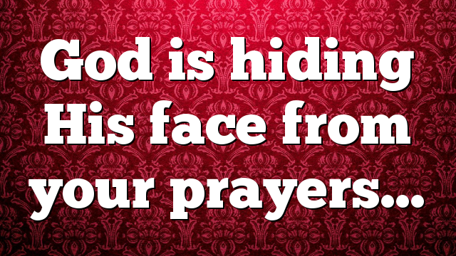 God is hiding His face from your prayers…