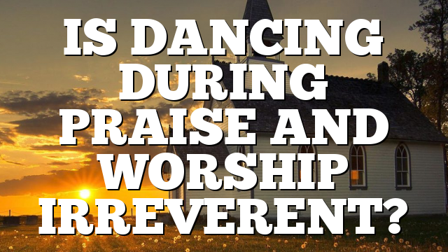 IS DANCING DURING PRAISE AND WORSHIP IRREVERENT?