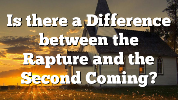 Is there a Difference between the Rapture and the Second Coming?