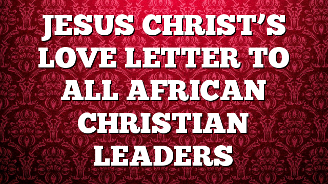 JESUS CHRIST'S LOVE LETTER TO ALL AFRICAN CHRISTIAN LEADERS