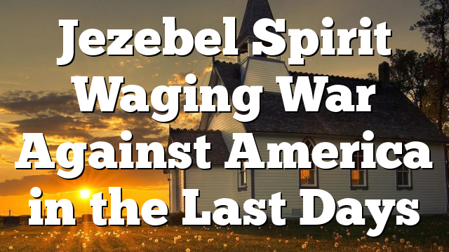 Jezebel Spirit Waging War Against America in the Last Days