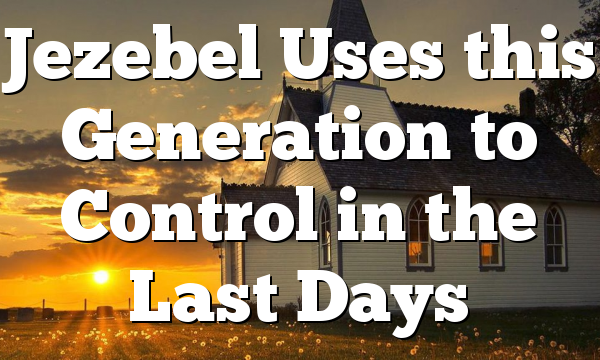 Jezebel Uses this Generation to Control in the Last Days