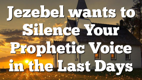 Jezebel wants to Silence Your Prophetic Voice in the Last Days