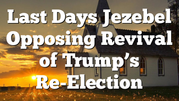 Last Days Jezebel Opposing Revival of Trump's Re-Election