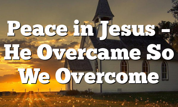 Peace in Jesus – He Overcame So We Overcome