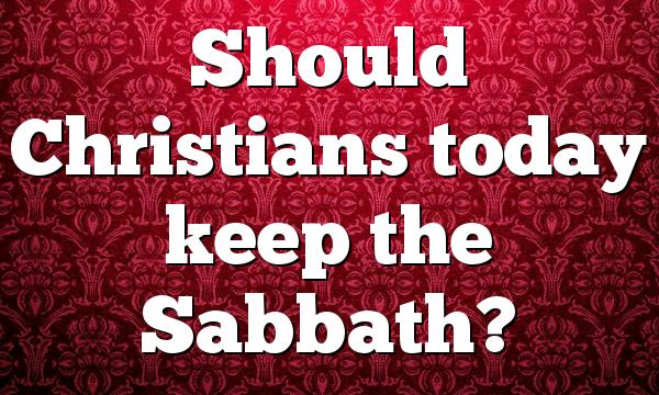 Should Christians today keep the Sabbath?