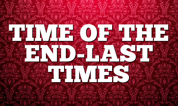 TIME OF THE END-LAST TIMES