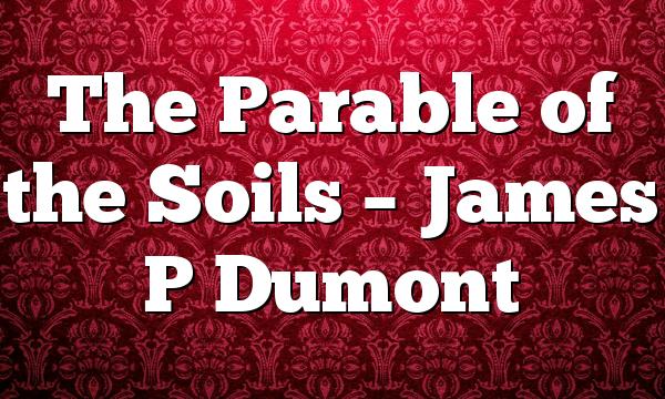 The Parable of the Soils – James P Dumont
