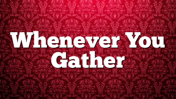 Whenever You Gather