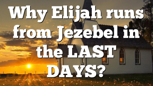 Why Elijah runs from Jezebel in the LAST DAYS?