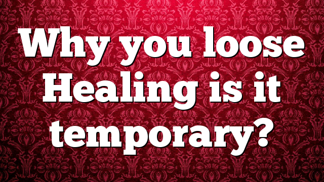Why you loose Healing is it temporary?