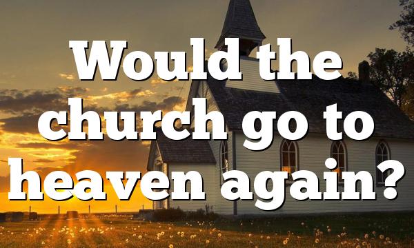 Would the church go to heaven again?