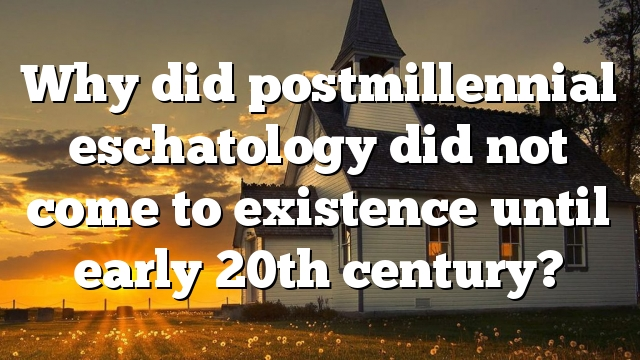 Why did post-millennial eschatology not come to existence until early 20th century?