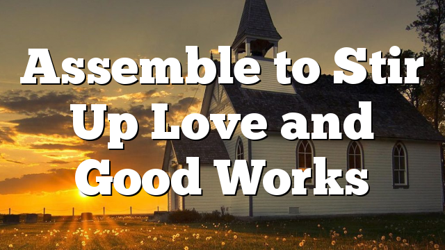 Assemble to Stir Up Love and Good Works