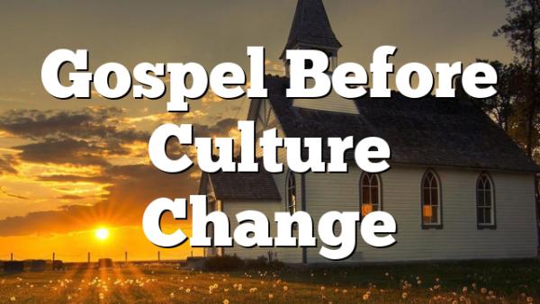 Gospel Before Culture Change