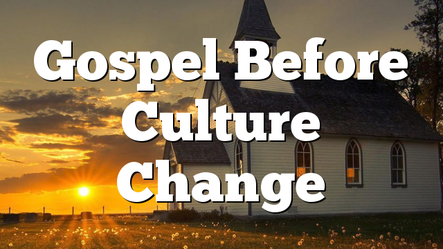 Gospel Before Culture Change