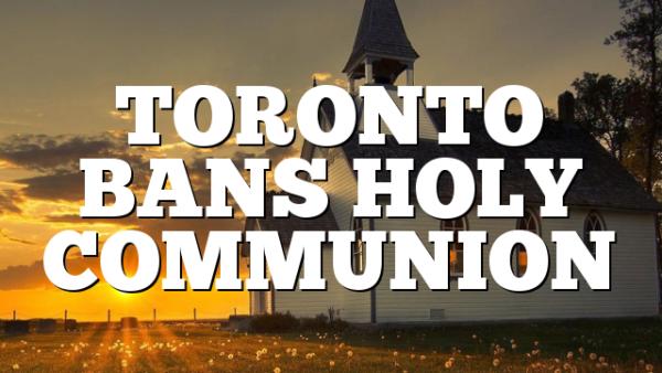 TORONTO BANS HOLY COMMUNION