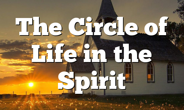 The Circle of Life in the Spirit