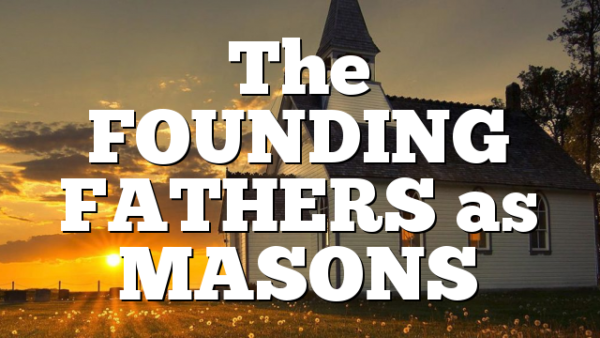 The FOUNDING FATHERS as MASONS