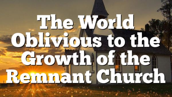 The World Oblivious to the Growth of the Remnant Church