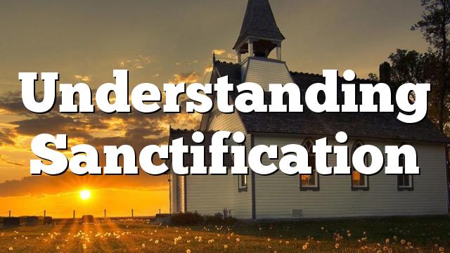 Understanding Sanctification