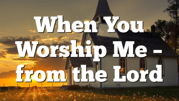 When You Worship Me – from the Lord