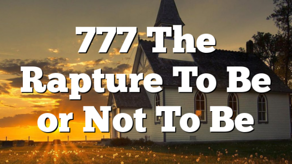 777 The Rapture To Be or Not To Be
