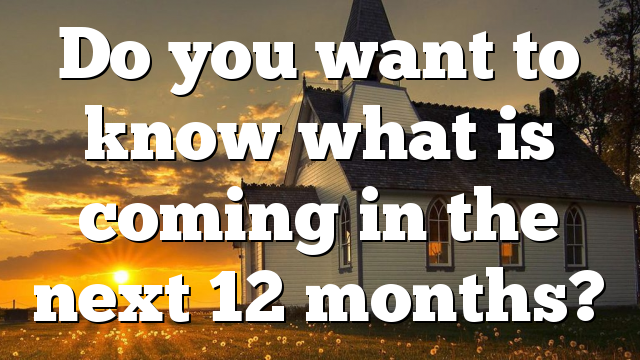 Do you want to know what is coming in the next 12 months?