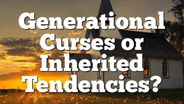Generational Curses or Inherited Tendencies?