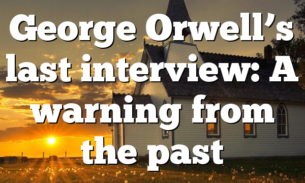 George Orwell's last interview: A warning from the past