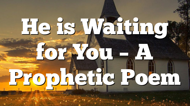 He is Waiting for You – A Prophetic Poem