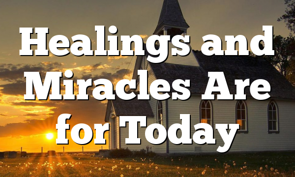 Healings and Miracles Are for Today
