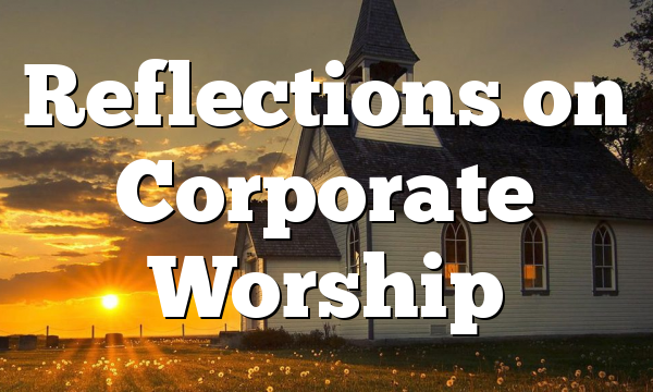 Reflections on Corporate Worship