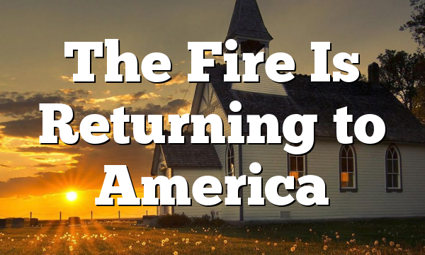 The Fire Is Returning to America
