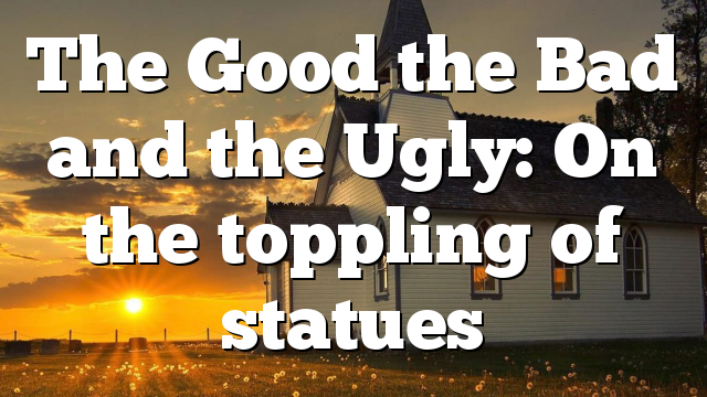 The Good the Bad and the Ugly: On the toppling of statues