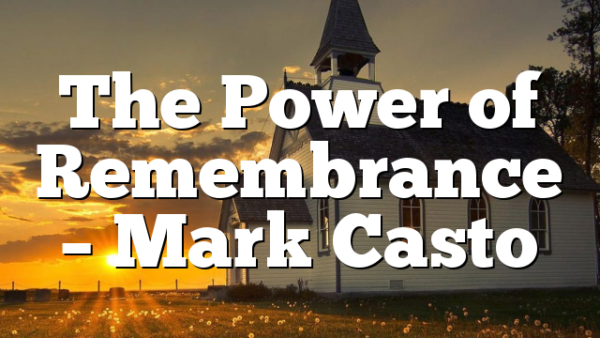 The Power of Remembrance – Mark Casto